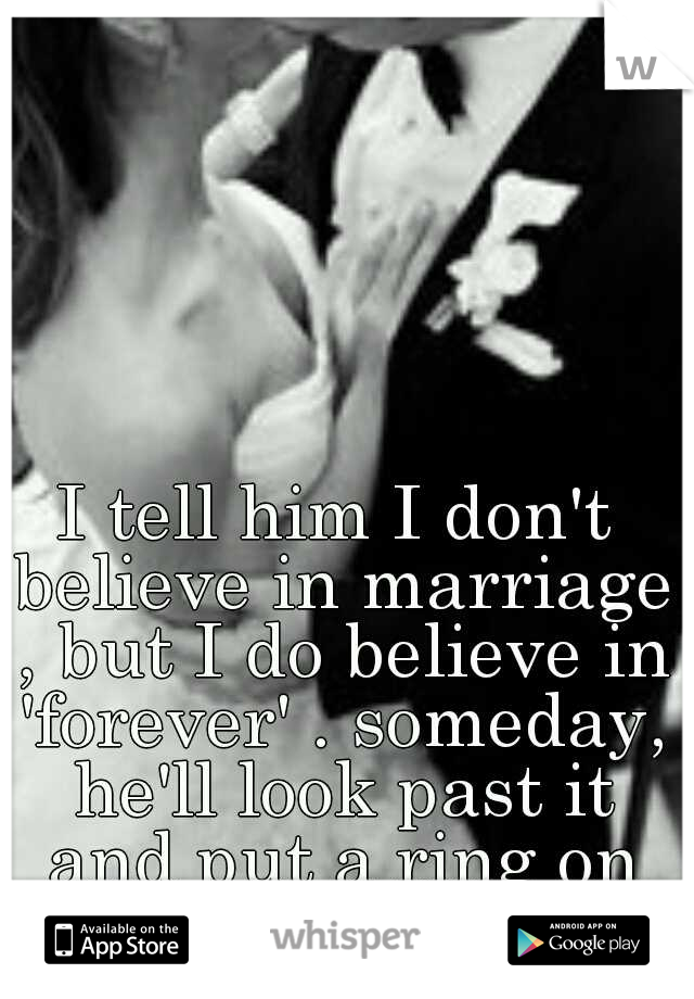 I tell him I don't believe in marriage , but I do believe in 'forever' . someday, he'll look past it and put a ring on my finger..