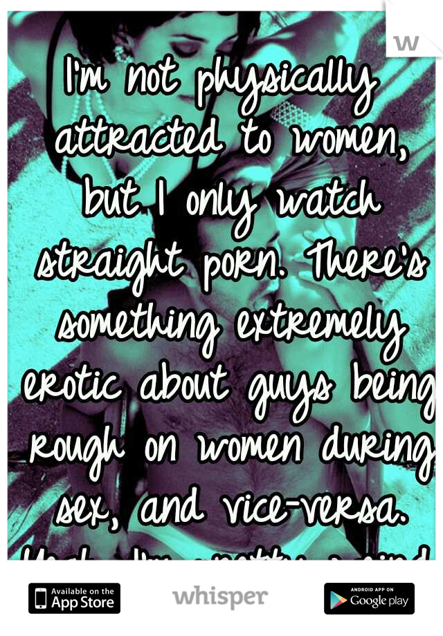 I'm not physically attracted to women, but I only watch straight porn. There's something extremely erotic about guys being rough on women during sex, and vice-versa. Yeah, I'm pretty weird.