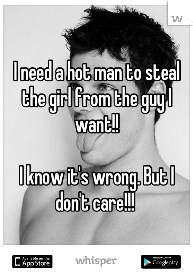 I need a hot man to steal the girl from the guy I want!!  I know it's wrong. But I don't care!!!
