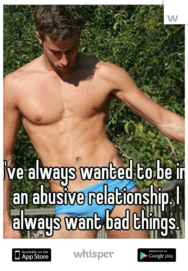 I've always wanted to be in an abusive relationship. I always want bad things.