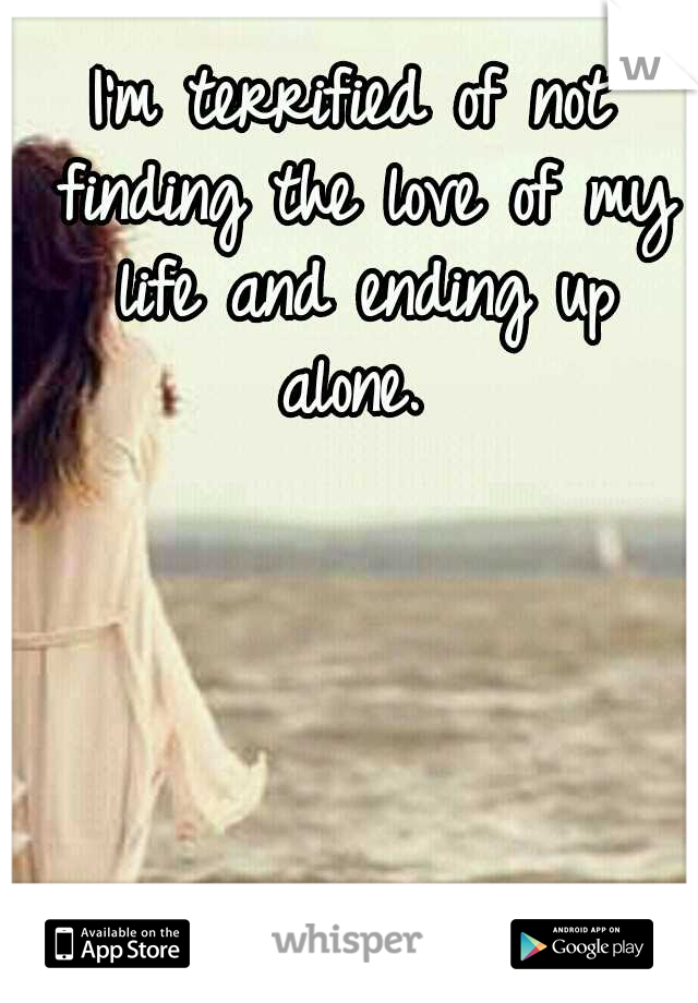 I'm terrified of not finding the love of my life and ending up alone.