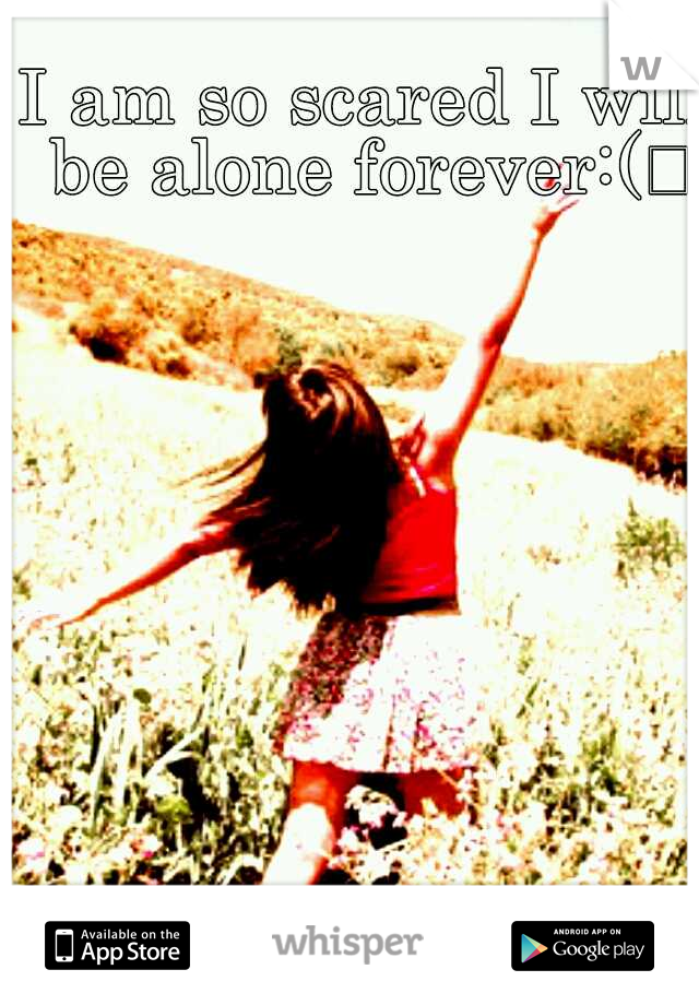 I am so scared I will be alone forever:(