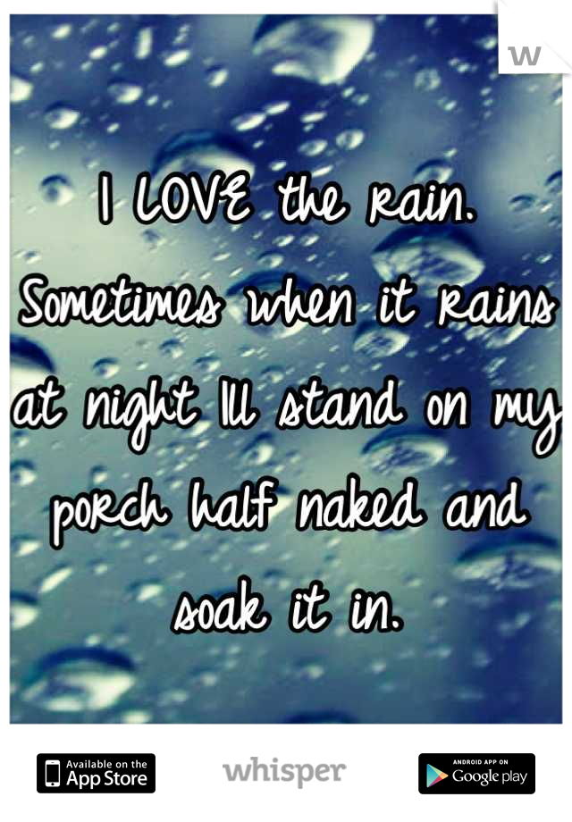 I LOVE the rain. Sometimes when it rains at night Ill stand on my porch half naked and soak it in.
