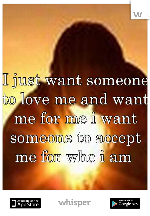 I just want someone to love me and want me for me i want someone to accept me for who i am