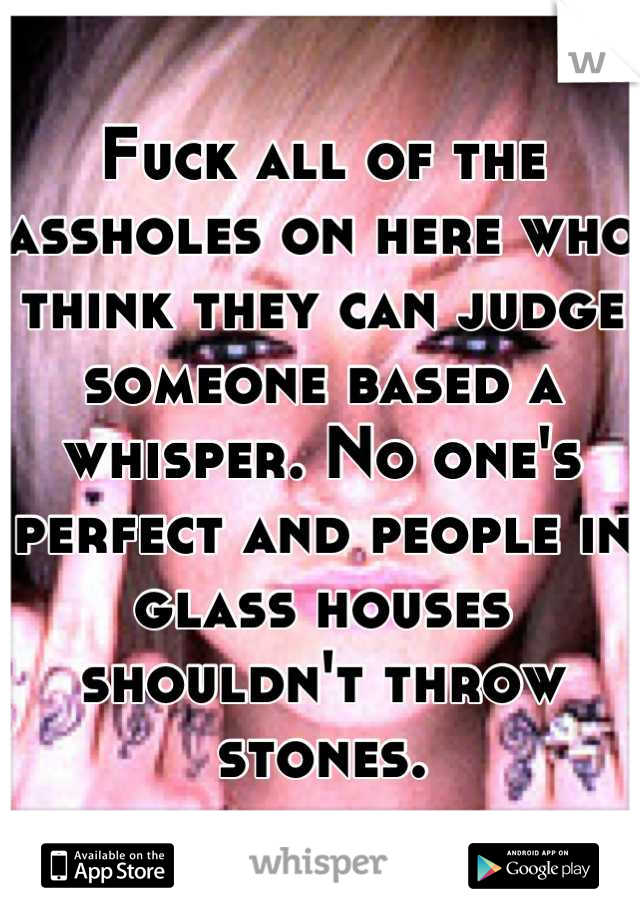 Fuck all of the assholes on here who think they can judge someone based a whisper. No one's perfect and people in glass houses shouldn't throw stones.
