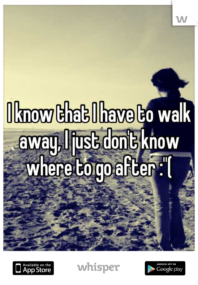 "I know that I have to walk away, I just don't know where to go after :""("