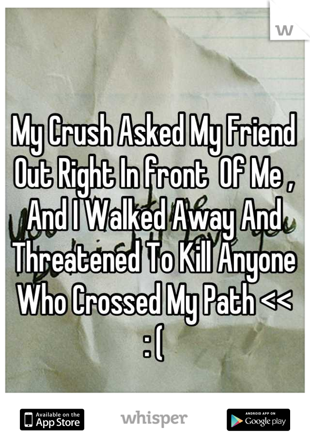 My Crush Asked My Friend Out Right In front  Of Me , And I Walked Away And Threatened To Kill Anyone Who Crossed My Path << : (