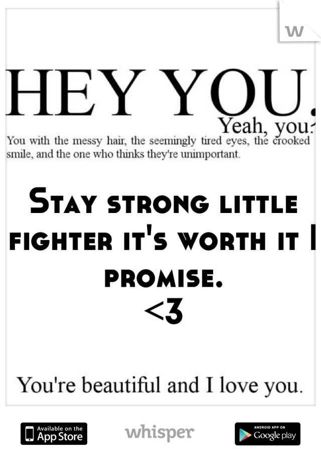 Stay strong little fighter it's worth it I promise.  <3