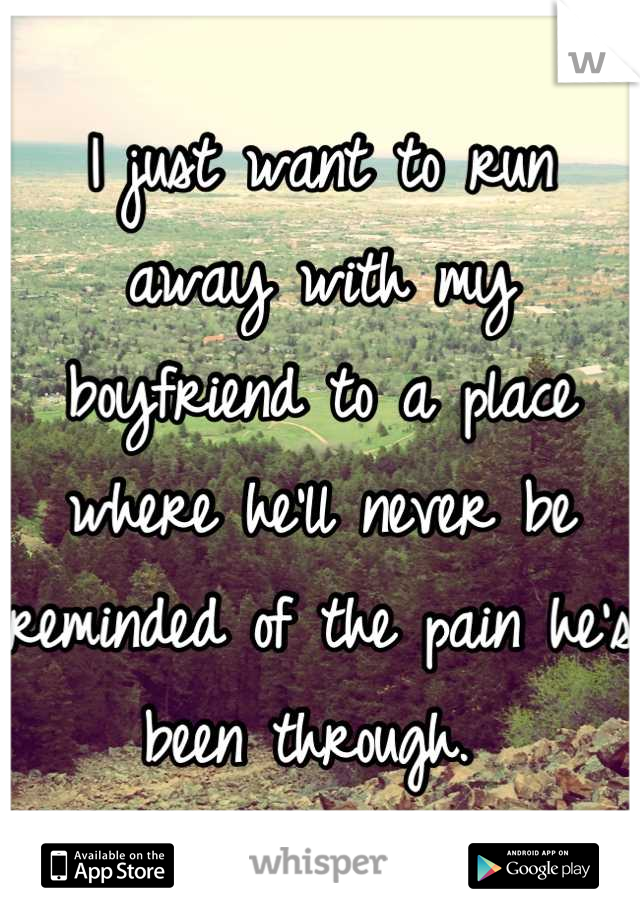 I just want to run away with my boyfriend to a place where he'll never be reminded of the pain he's been through.