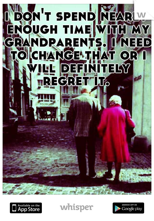 i don't spend nearly enough time with my grandparents. i need to change that or i will definitely regret it.