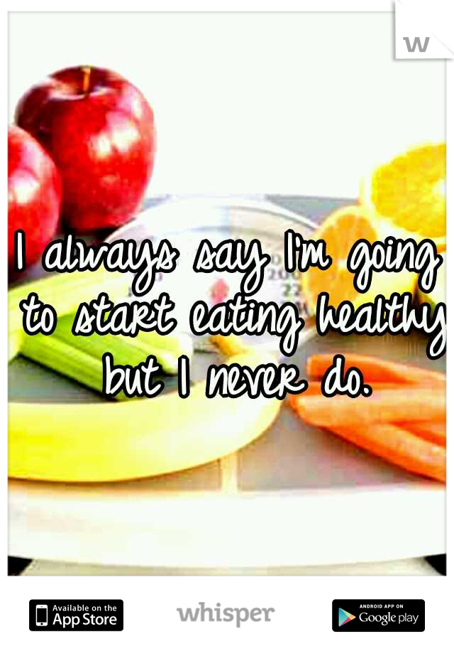 I always say I'm going to start eating healthy but I never do.