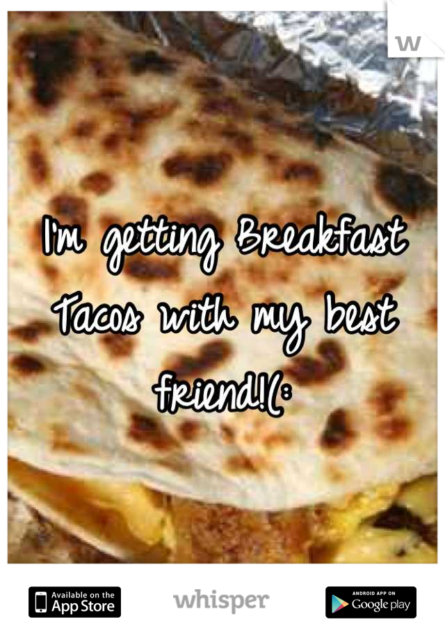 I'm getting Breakfast Tacos with my best friend!(: