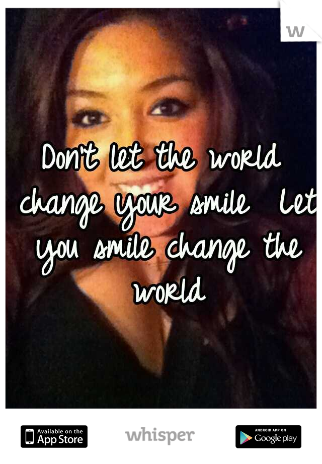 Don't let the world change your smile  Let you smile change the world