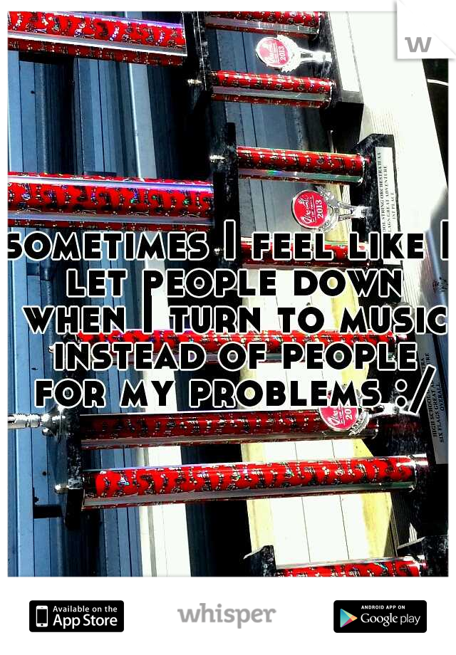 sometimes I feel like I let people down when I turn to music instead of people for my problems :/
