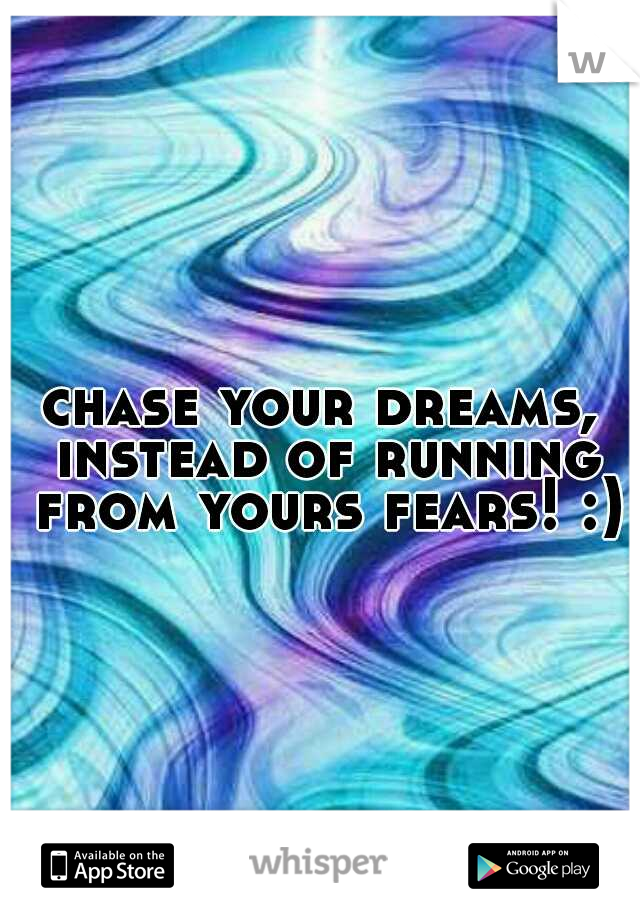 chase your dreams, instead of running from yours fears! :)