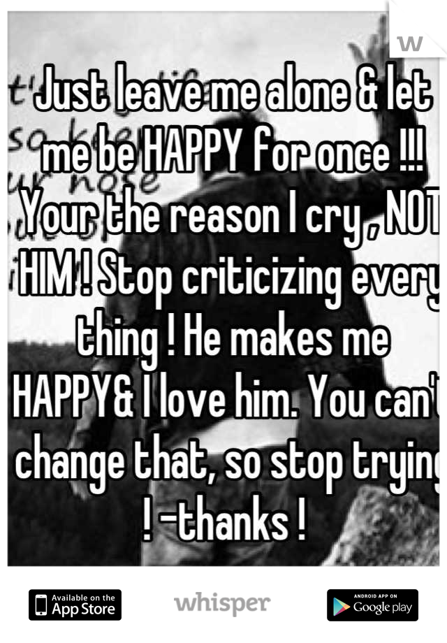 Just leave me alone & let me be HAPPY for once !!! Your the reason I cry , NOT HIM ! Stop criticizing every thing ! He makes me HAPPY& I love him. You can't change that, so stop trying ! -thanks !