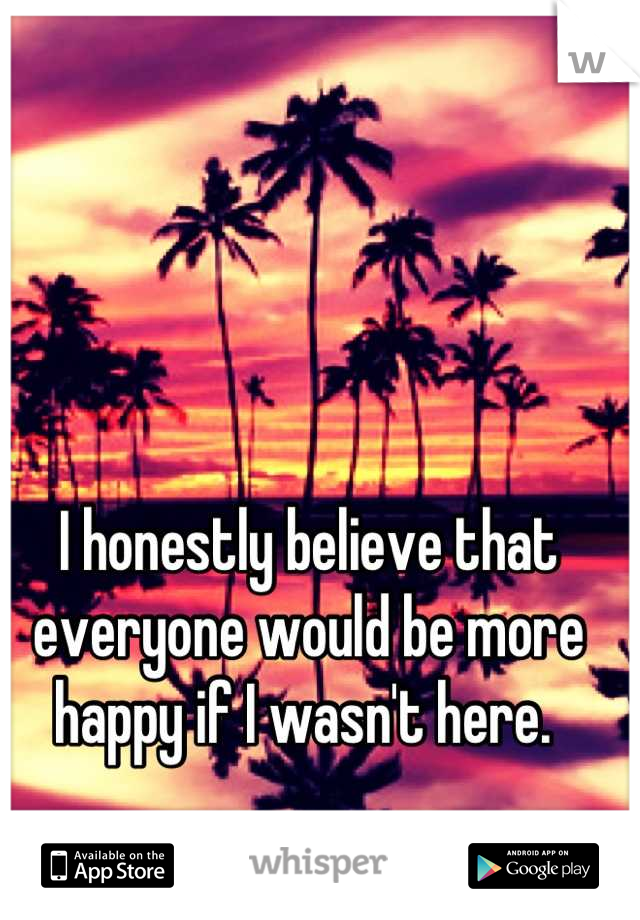 I honestly believe that everyone would be more happy if I wasn't here.