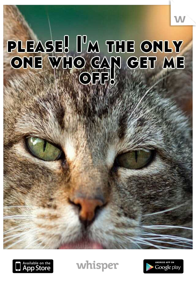 please! I'm the only one who can get me off!
