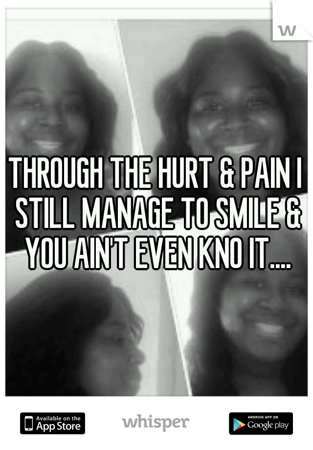 THROUGH THE HURT & PAIN I STILL MANAGE TO SMILE & YOU AIN'T EVEN KNO IT....