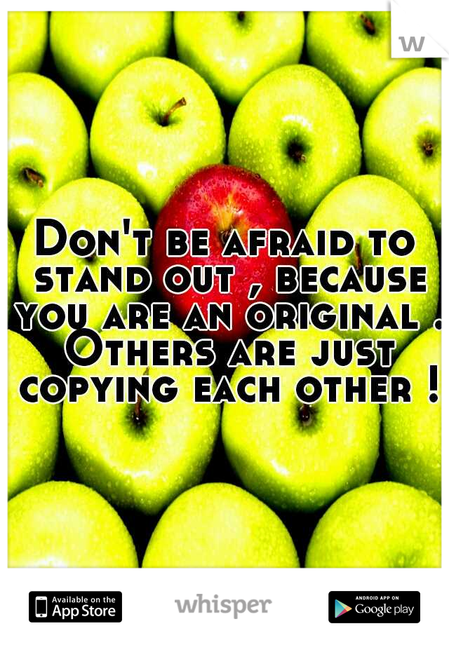 Don't be afraid to stand out , because you are an original . Others are just copying each other !