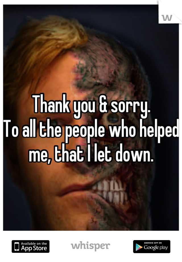 Thank you & sorry. To all the people who helped me, that I let down.