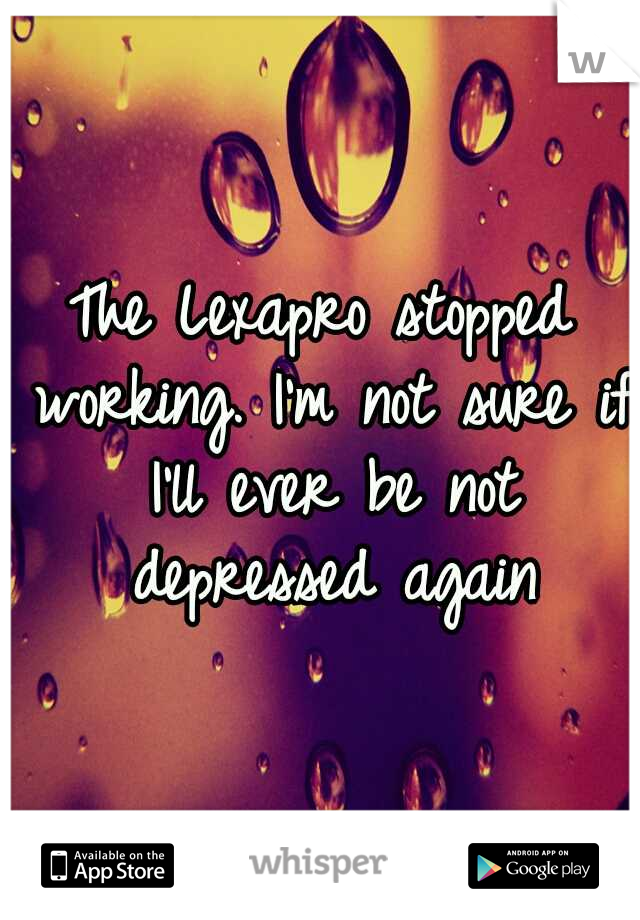 The Lexapro stopped working. I'm not sure if I'll ever be not depressed again