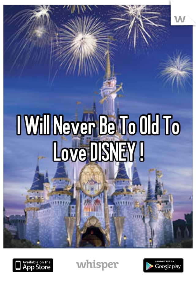 I Will Never Be To Old To Love DISNEY !