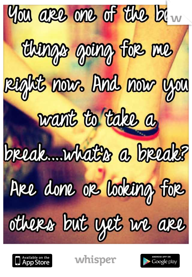 You are one of the best things going for me right now. And now you want to take a break....what's a break? Are done or looking for others but yet we are still together....