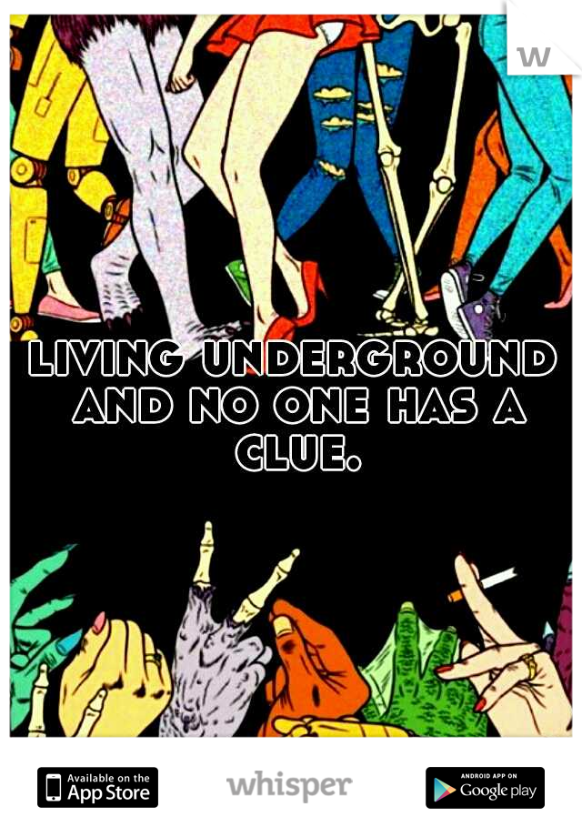 living underground and no one has a clue.