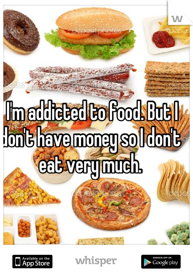 I'm addicted to food. But I don't have money so I don't eat very much.