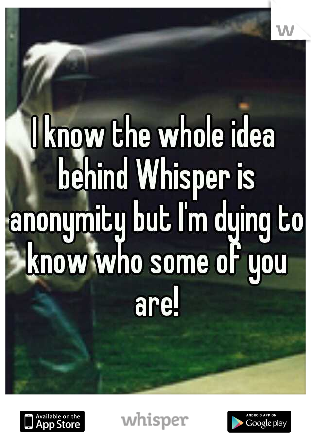 I know the whole idea behind Whisper is anonymity but I'm dying to know who some of you are!