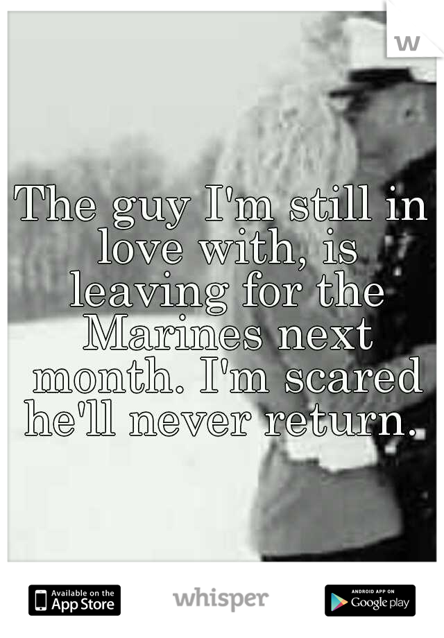 The guy I'm still in love with, is leaving for the Marines next month. I'm scared he'll never return.