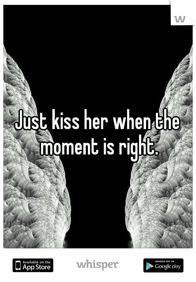 Just kiss her when the moment is right.
