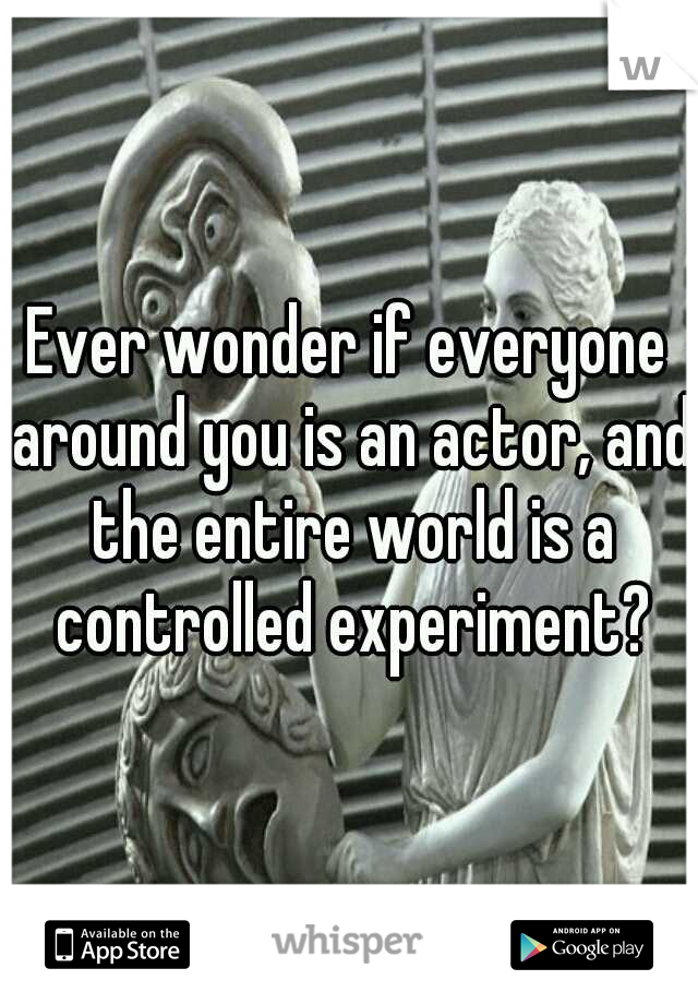 Ever wonder if everyone around you is an actor, and the entire world is a controlled experiment?