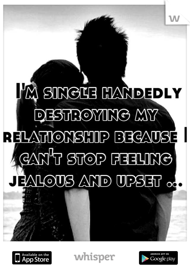 I'm single handedly destroying my relationship because I can't stop feeling jealous and upset ...