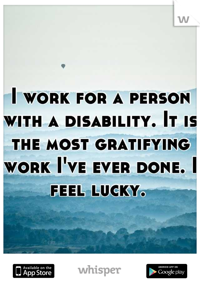 I work for a person with a disability. It is the most gratifying work I've ever done. I feel lucky.