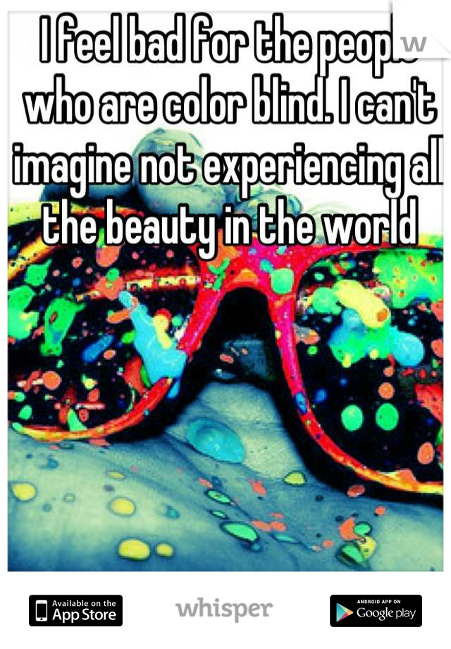 I feel bad for the people who are color blind. I can't imagine not experiencing all the beauty in the world