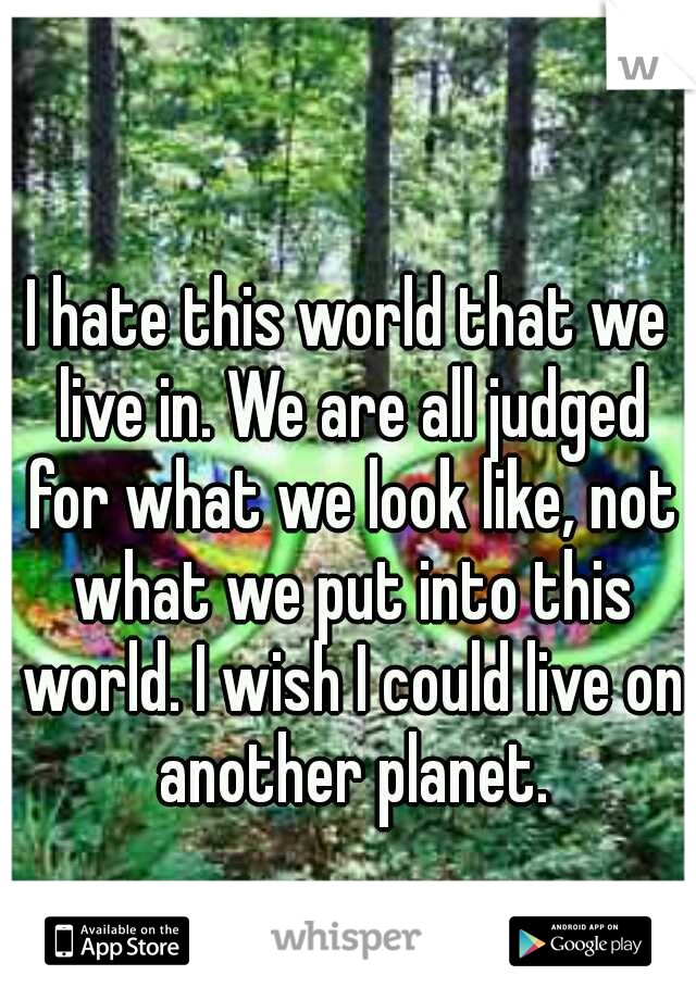 I hate this world that we live in. We are all judged for what we look like, not what we put into this world. I wish I could live on another planet.