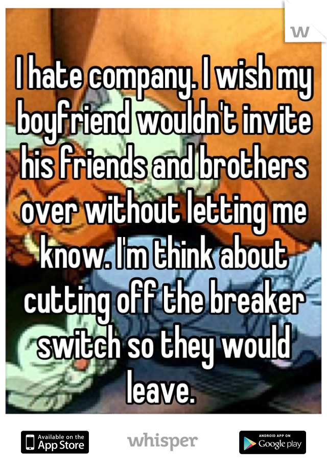 I hate company. I wish my boyfriend wouldn't invite his friends and brothers over without letting me know. I'm think about cutting off the breaker switch so they would leave.