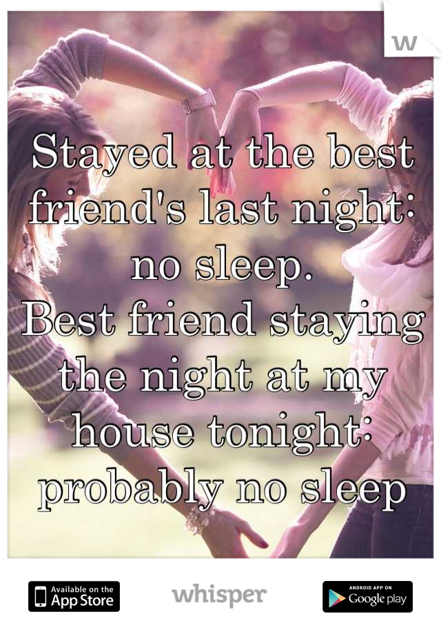 Stayed at the best friend's last night: no sleep. Best friend staying the night at my house tonight: probably no sleep