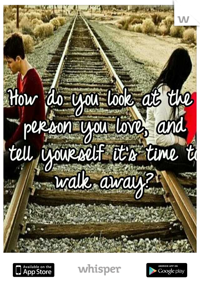 How do you look at the person you love, and tell yourself it's time to walk away?