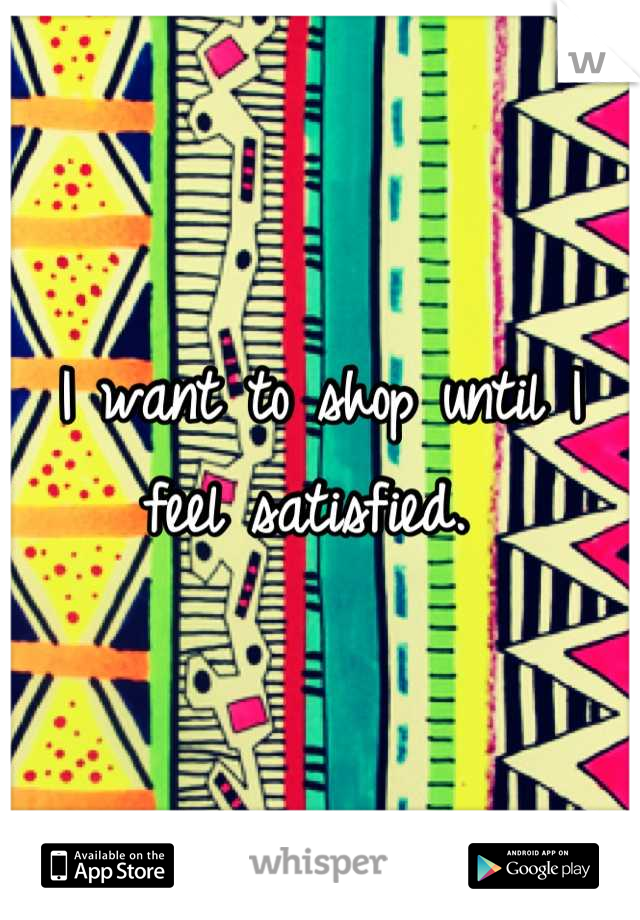 I want to shop until I feel satisfied.