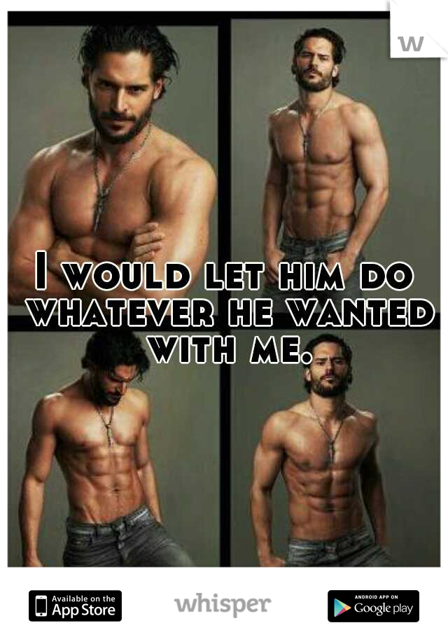 I would let him do whatever he wanted with me.