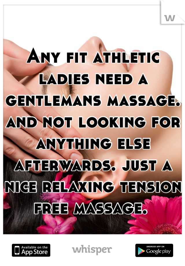 Any fit athletic ladies need a gentlemans massage. and not looking for anything else afterwards. just a nice relaxing tension free massage.