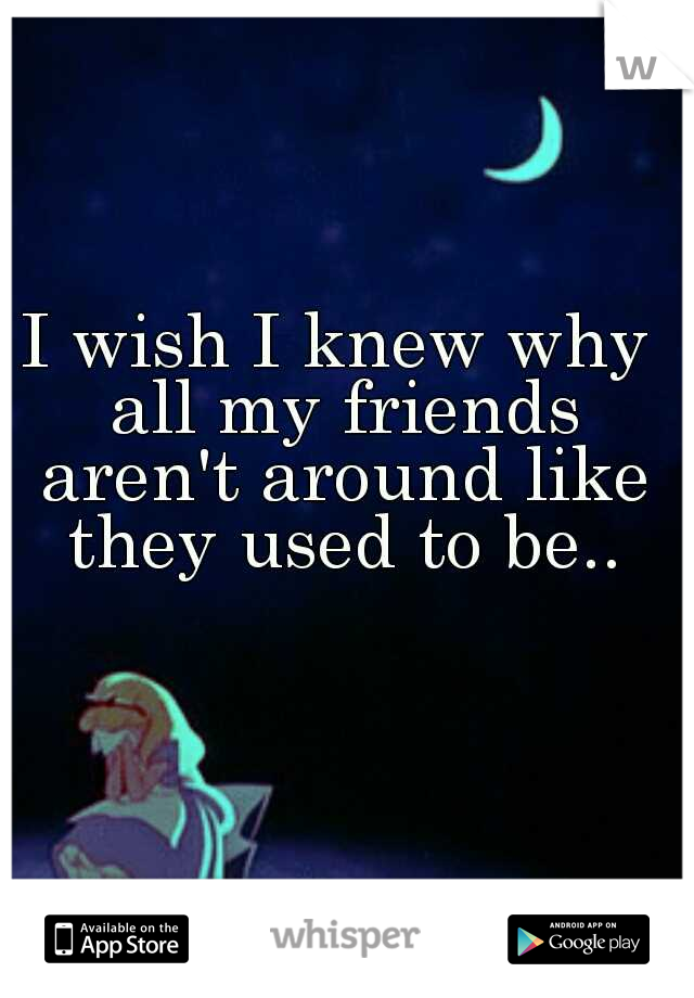 I wish I knew why all my friends aren't around like they used to be..