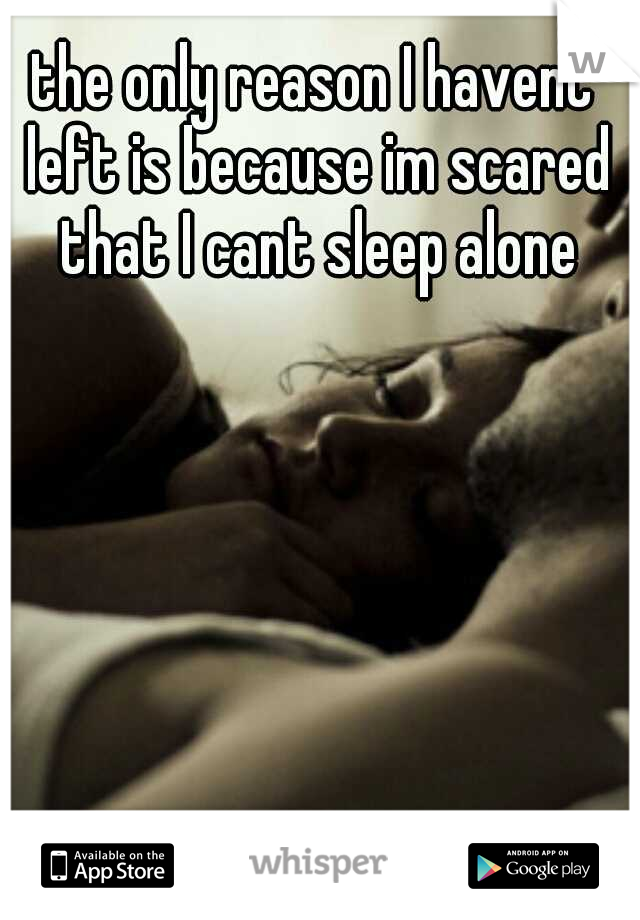 the only reason I havent left is because im scared that I cant sleep alone