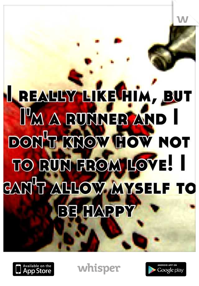 I really like him, but I'm a runner and I don't know how not to run from love! I can't allow myself to be happy