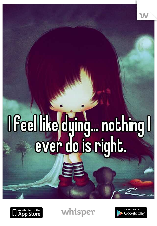 I feel like dying... nothing I ever do is right.
