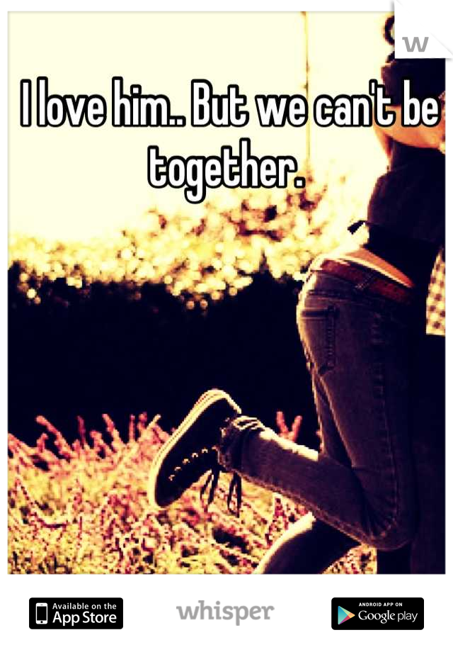 I love him.. But we can't be together.