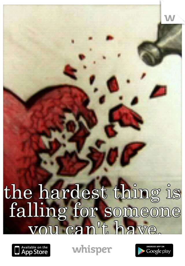 the hardest thing is falling for someone you can't have.